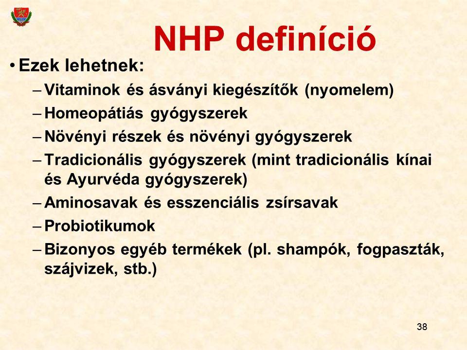 38 NHP definíció Ezek lehetnek: –Vitaminok és ásványi kiegészítők (nyomelem) –Homeopátiás gyógyszerek –Növényi részek és növényi gyógyszerek –Tradicio