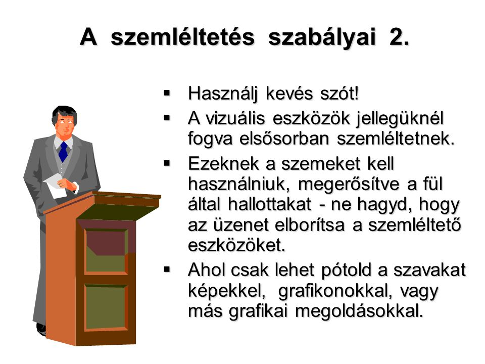 A szemléltetés szabályai 2.  Használj kevés szót!  A vizuális eszközök jellegüknél fogva elsősorban szemléltetnek.  Ezeknek a szemeket kell használ