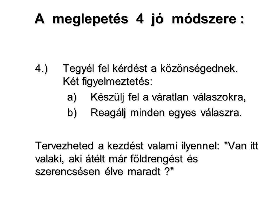 A meglepetés 4 jó módszere : 4.) Tegyél fel kérdést a közönségednek. Két figyelmeztetés: a) Készülj fel a váratlan válaszokra, b) Reagálj minden egyes