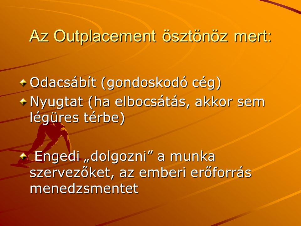 """Az Outplacement ösztönöz mert: Odacsábít (gondoskodó cég) Nyugtat (ha elbocsátás, akkor sem légüres térbe) Engedi """"dolgozni"""" a munka szervezőket, az e"""