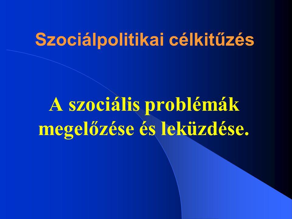 Szociálpolitikai célkitűzés A szociális problémák megelőzése és leküzdése.