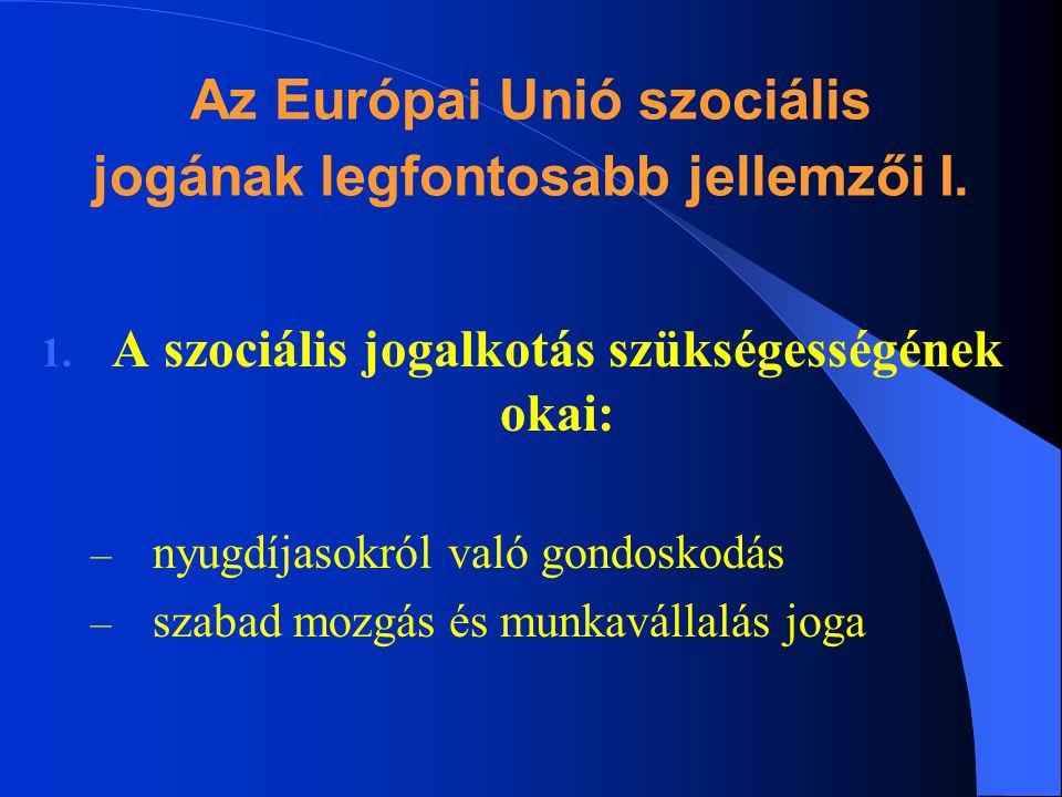 Az Európai Unió szociális jogának legfontosabb jellemzői I. 1. A szociális jogalkotás szükségességének okai: – nyugdíjasokról való gondoskodás – szaba
