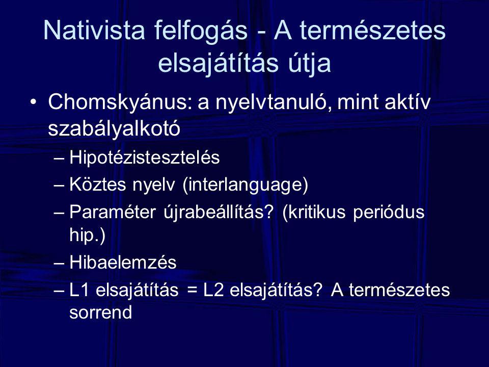 Nativista felfogás - A természetes elsajátítás útja Chomskyánus: a nyelvtanuló, mint aktív szabályalkotó –Hipotézistesztelés –Köztes nyelv (interlangu