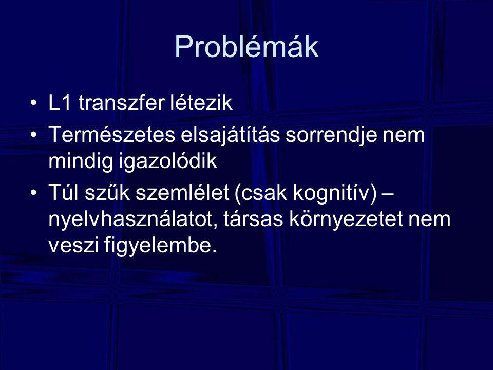 Problémák L1 transzfer létezik Természetes elsajátítás sorrendje nem mindig igazolódik Túl szűk szemlélet (csak kognitív) – nyelvhasználatot, társas k