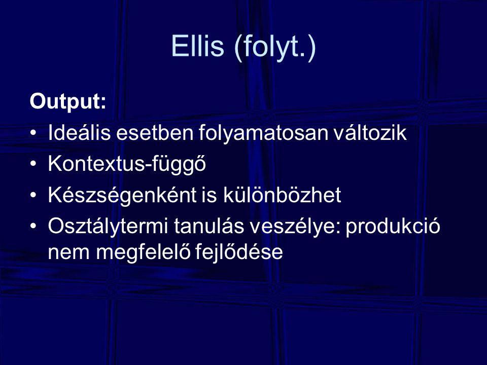 Ellis (folyt.) Output: Ideális esetben folyamatosan változik Kontextus-függő Készségenként is különbözhet Osztálytermi tanulás veszélye: produkció nem