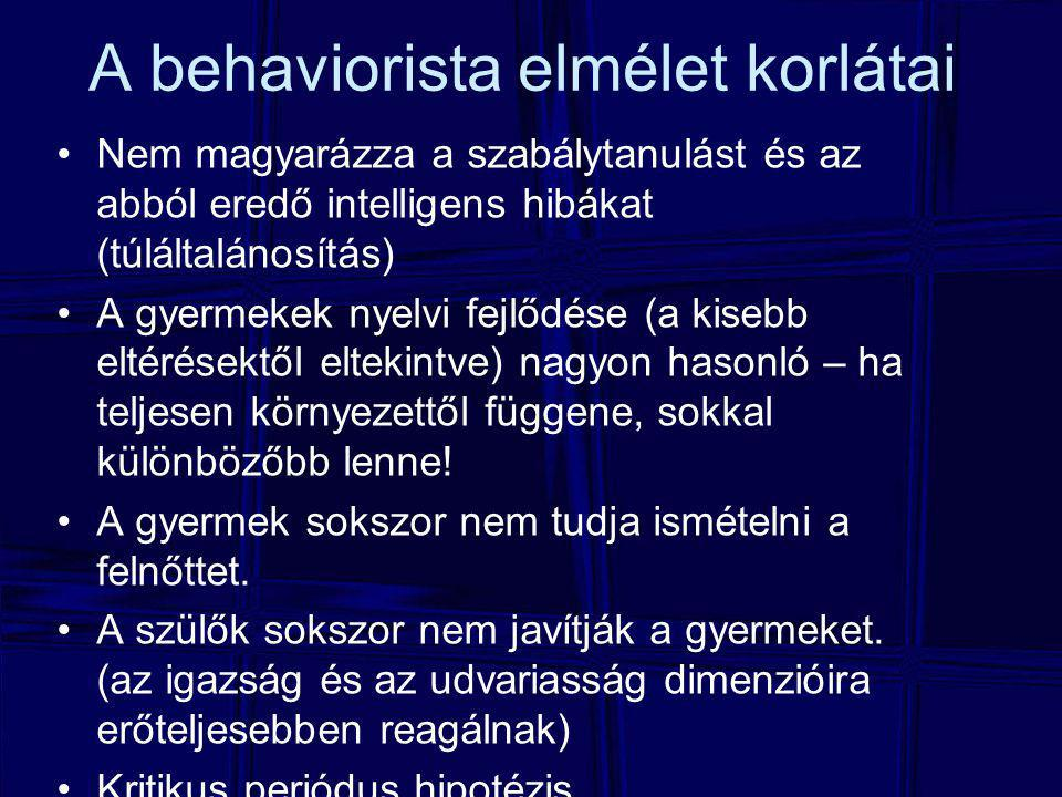 A behaviorista elmélet korlátai Nem magyarázza a szabálytanulást és az abból eredő intelligens hibákat (túláltalánosítás) A gyermekek nyelvi fejlődése (a kisebb eltérésektől eltekintve) nagyon hasonló – ha teljesen környezettől függene, sokkal különbözőbb lenne.