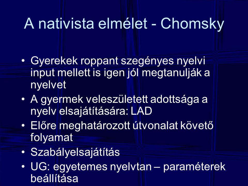 A nativista elmélet - Chomsky Gyerekek roppant szegényes nyelvi input mellett is igen jól megtanulják a nyelvet A gyermek veleszületett adottsága a nyelv elsajátítására: LAD Előre meghatározott útvonalat követő folyamat Szabályelsajátítás UG: egyetemes nyelvtan – paraméterek beállítása
