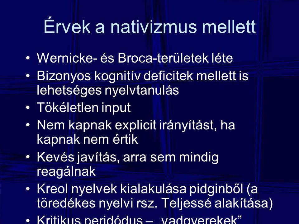 Érvek a nativizmus mellett Wernicke- és Broca-területek léte Bizonyos kognitív deficitek mellett is lehetséges nyelvtanulás Tökéletlen input Nem kapnak explicit irányítást, ha kapnak nem értik Kevés javítás, arra sem mindig reagálnak Kreol nyelvek kialakulása pidginből (a töredékes nyelvi rsz.