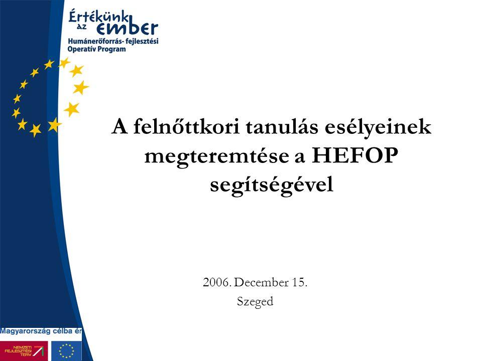 A felnőttkori tanulás esélyeinek megteremtése a HEFOP segítségével 2006. December 15. Szeged