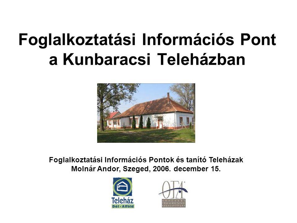 Foglalkoztatási Információs Pont a Kunbaracsi Teleházban Foglalkoztatási Információs Pontok és tanító Teleházak Molnár Andor, Szeged, 2006.