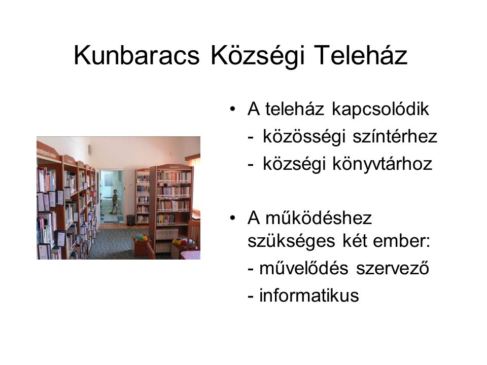 Kunbaracs Községi Teleház A teleház kapcsolódik - közösségi színtérhez - községi könyvtárhoz A működéshez szükséges két ember: - művelődés szervező - informatikus