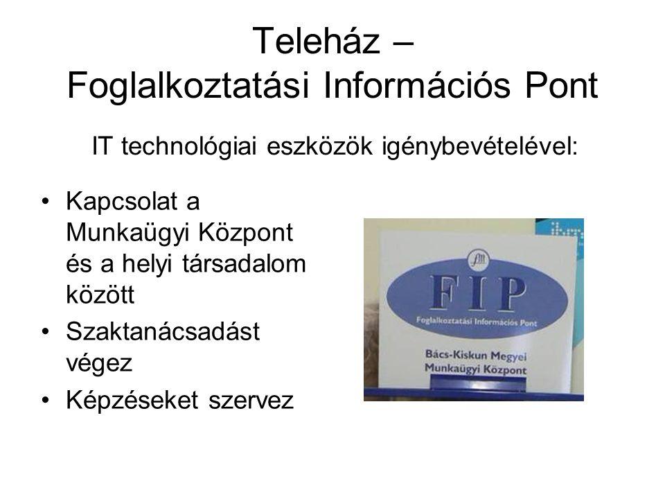 Teleház – Foglalkoztatási Információs Pont Kapcsolat a Munkaügyi Központ és a helyi társadalom között Szaktanácsadást végez Képzéseket szervez IT tech