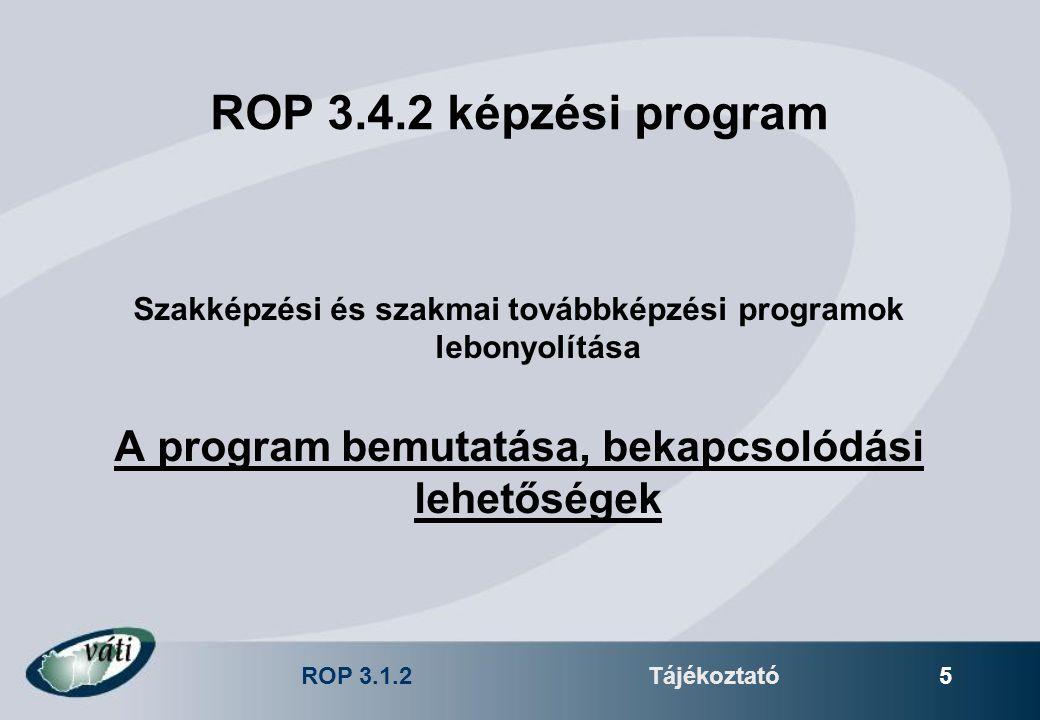 ROP 3.1.2Tájékoztató 5 ROP 3.4.2 képzési program Szakképzési és szakmai továbbképzési programok lebonyolítása A program bemutatása, bekapcsolódási leh