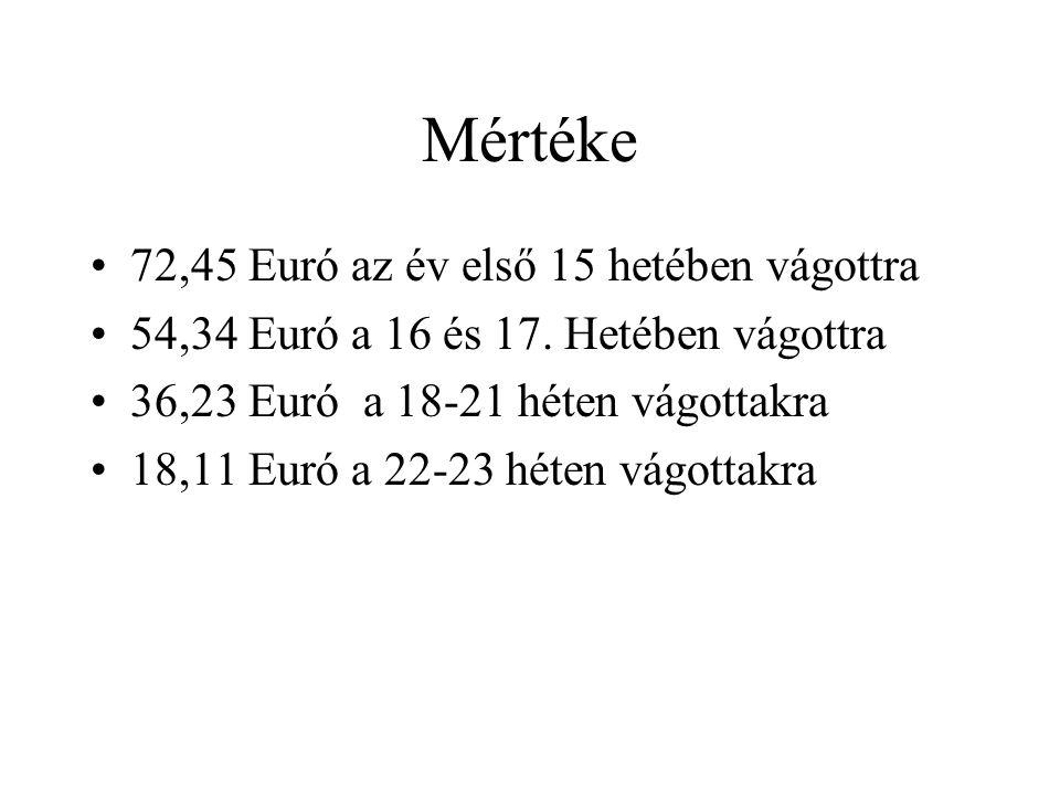 Mértéke 72,45 Euró az év első 15 hetében vágottra 54,34 Euró a 16 és 17. Hetében vágottra 36,23 Euró a 18-21 héten vágottakra 18,11 Euró a 22-23 héten