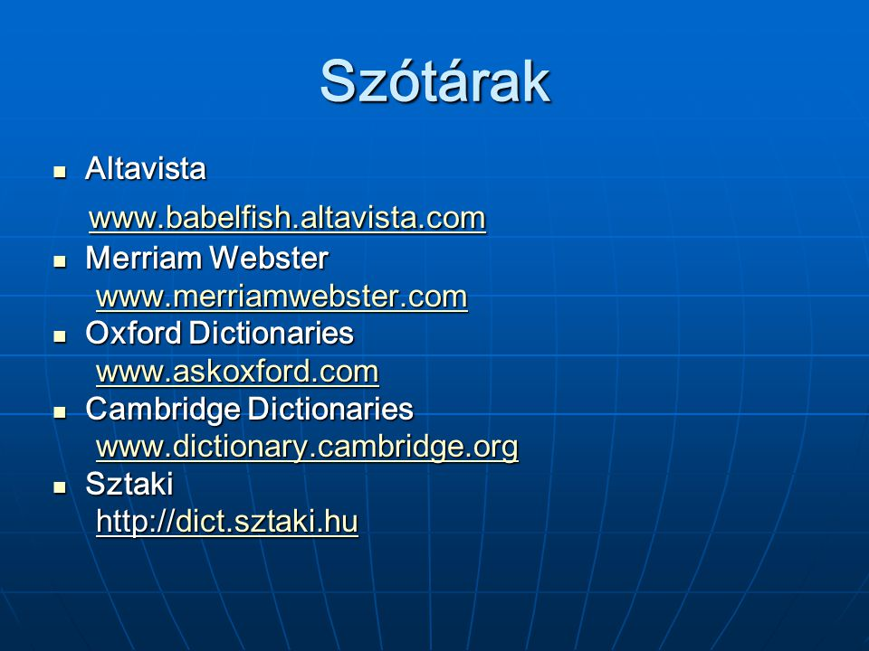 Szótárak Altavista Altavista www.babelfish.altavista.com www.babelfish.altavista.com www.babelfish.altavista.com Merriam Webster Merriam Webster www.merriamwebster.com www.merriamwebster.comwww.merriamwebster.com Oxford Dictionaries Oxford Dictionaries www.askoxford.com www.askoxford.comwww.askoxford.com Cambridge Dictionaries Cambridge Dictionaries www.dictionary.cambridge.org www.dictionary.cambridge.orgwww.dictionary.cambridge.org Sztaki Sztaki http:// dict.sztaki.hu http:// dict.sztaki.hu dict.sztaki.hu