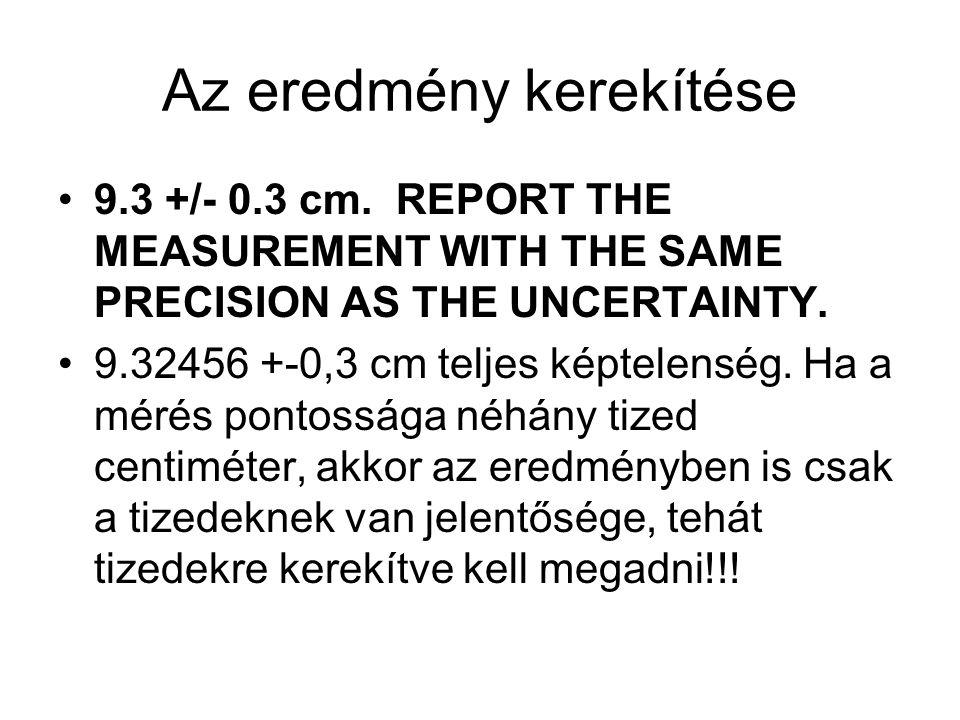 Az eredmény kerekítése 9.3 +/- 0.3 cm. REPORT THE MEASUREMENT WITH THE SAME PRECISION AS THE UNCERTAINTY. 9.32456 +-0,3 cm teljes képtelenség. Ha a mé