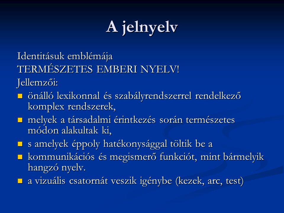 A jelnyelv Identitásuk emblémája TERMÉSZETES EMBERI NYELV! Jellemzői: önálló lexikonnal és szabályrendszerrel rendelkező komplex rendszerek, önálló le