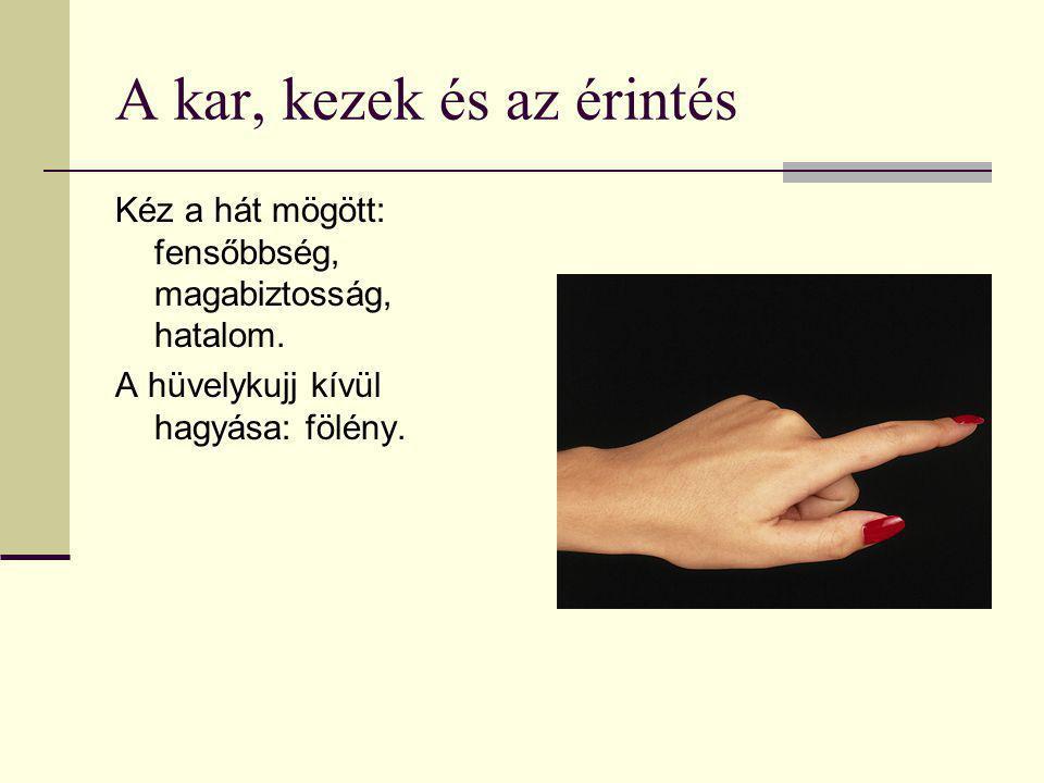 A kar, kezek és az érintés Kéz a hát mögött: fensőbbség, magabiztosság, hatalom. A hüvelykujj kívül hagyása: fölény.