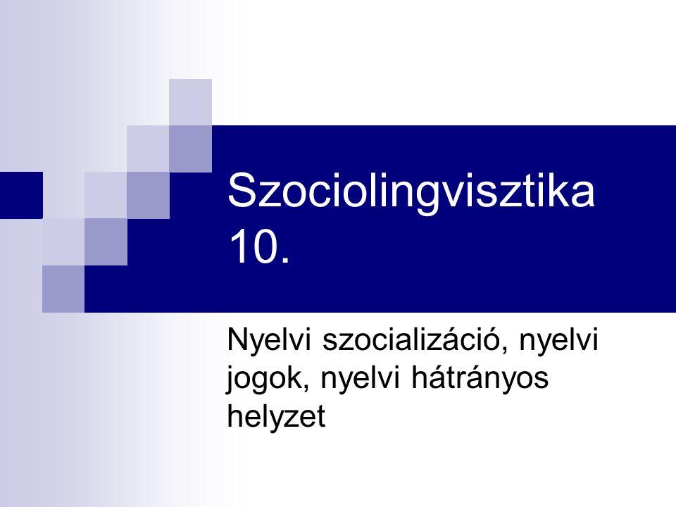 Szociolingvisztika 10. Nyelvi szocializáció, nyelvi jogok, nyelvi hátrányos helyzet
