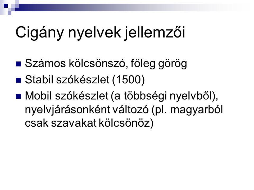 Cigány nyelvek jellemzői Számos kölcsönszó, főleg görög Stabil szókészlet (1500) Mobil szókészlet (a többségi nyelvből), nyelvjárásonként változó (pl.