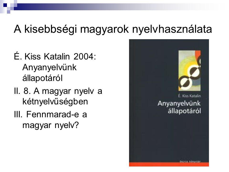 A kisebbségi magyarok nyelvhasználata É. Kiss Katalin 2004: Anyanyelvünk állapotáról II. 8. A magyar nyelv a kétnyelvűségben III. Fennmarad-e a magyar
