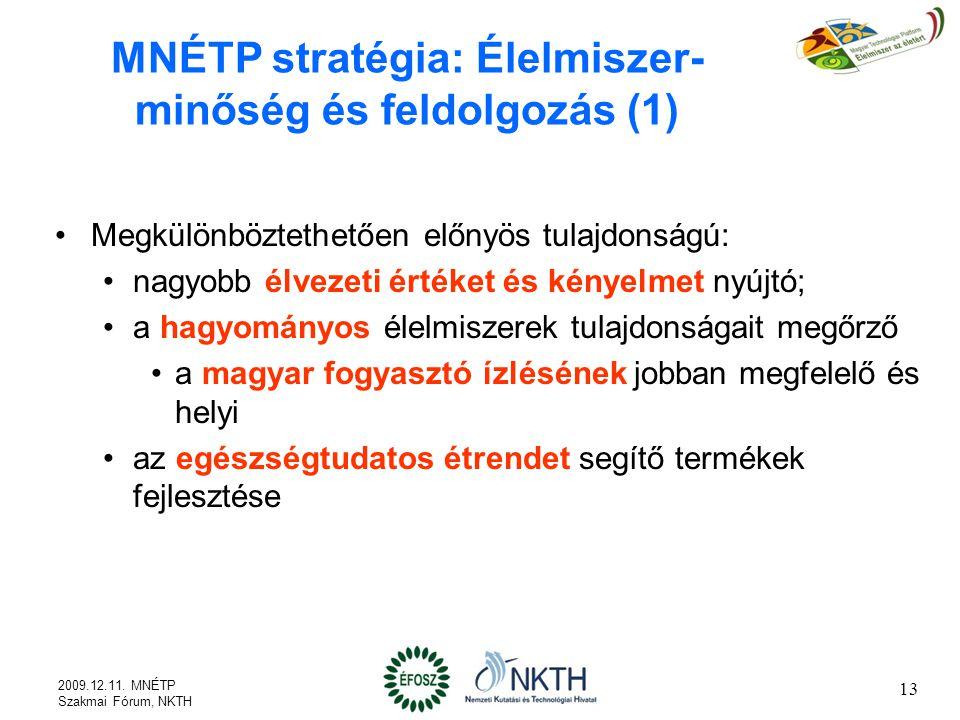 MNÉTP stratégia: Élelmiszer- minőség és feldolgozás (1) Megkülönböztethetően előnyös tulajdonságú: nagyobb élvezeti értéket és kényelmet nyújtó; a hagyományos élelmiszerek tulajdonságait megőrző a magyar fogyasztó ízlésének jobban megfelelő és helyi az egészségtudatos étrendet segítő termékek fejlesztése 2009.12.11.