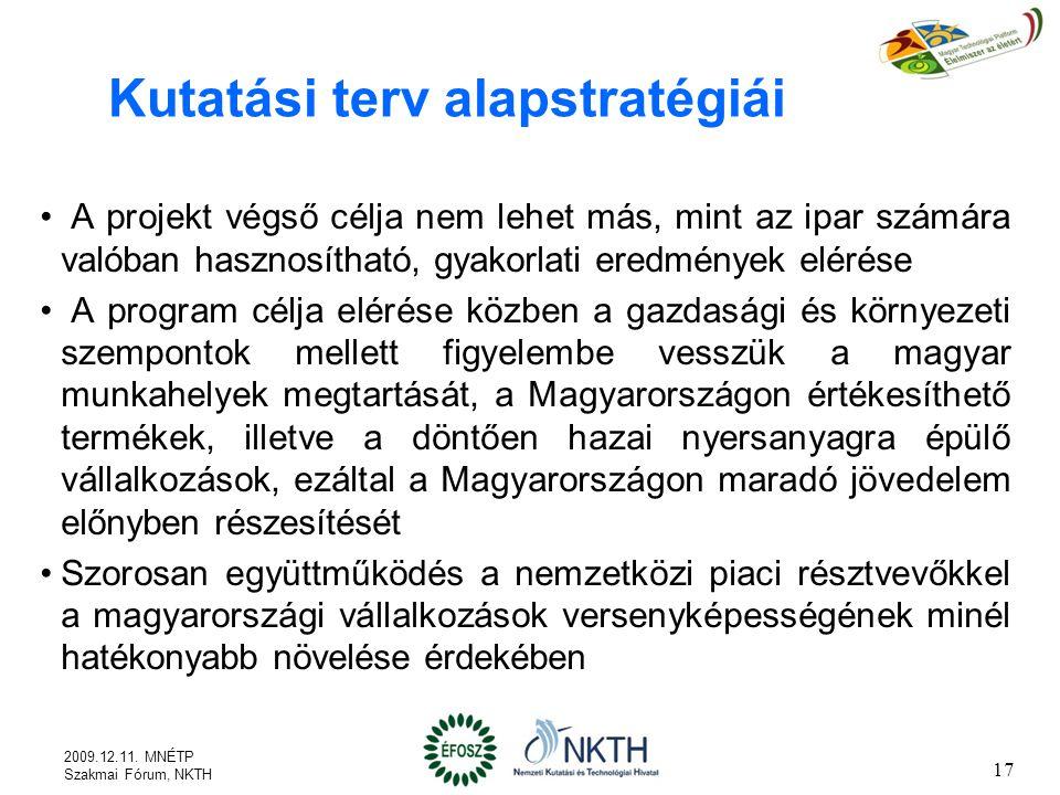 Kutatási terv alapstratégiái A projekt végső célja nem lehet más, mint az ipar számára valóban hasznosítható, gyakorlati eredmények elérése A program célja elérése közben a gazdasági és környezeti szempontok mellett figyelembe vesszük a magyar munkahelyek megtartását, a Magyarországon értékesíthető termékek, illetve a döntően hazai nyersanyagra épülő vállalkozások, ezáltal a Magyarországon maradó jövedelem előnyben részesítését Szorosan együttműködés a nemzetközi piaci résztvevőkkel a magyarországi vállalkozások versenyképességének minél hatékonyabb növelése érdekében 17 2009.12.11.