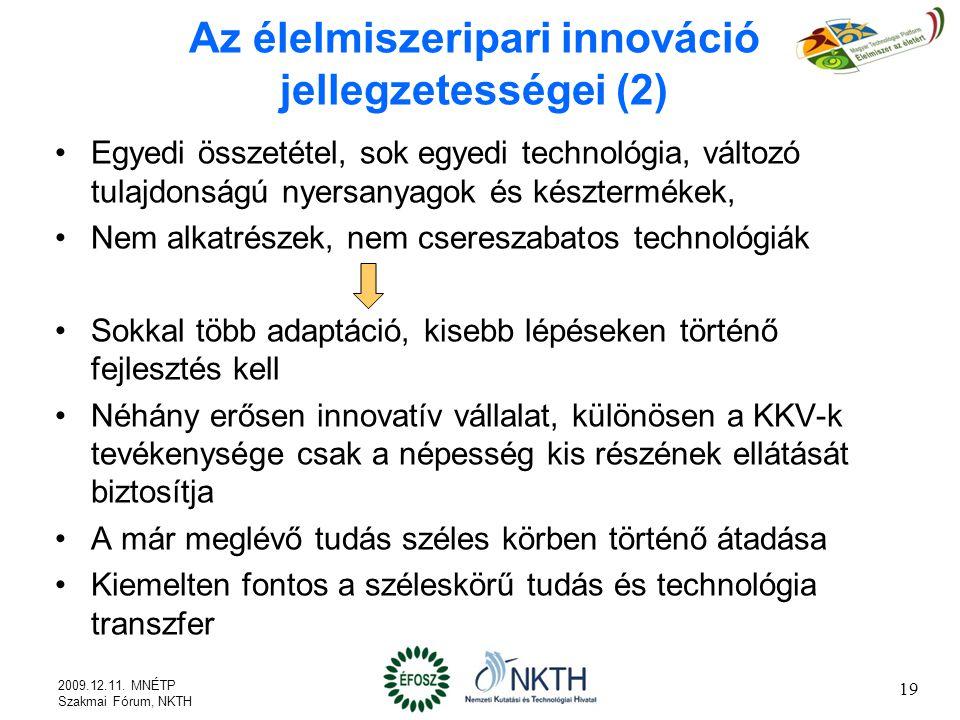 Az élelmiszeripari innováció jellegzetességei (2) Egyedi összetétel, sok egyedi technológia, változó tulajdonságú nyersanyagok és késztermékek, Nem alkatrészek, nem csereszabatos technológiák Sokkal több adaptáció, kisebb lépéseken történő fejlesztés kell Néhány erősen innovatív vállalat, különösen a KKV-k tevékenysége csak a népesség kis részének ellátását biztosítja A már meglévő tudás széles körben történő átadása Kiemelten fontos a széleskörű tudás és technológia transzfer 19 2009.12.11.