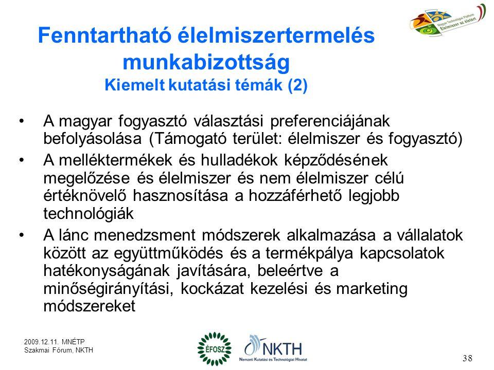 A magyar fogyasztó választási preferenciájának befolyásolása (Támogató terület: élelmiszer és fogyasztó) A melléktermékek és hulladékok képződésének megelőzése és élelmiszer és nem élelmiszer célú értéknövelő hasznosítása a hozzáférhető legjobb technológiák A lánc menedzsment módszerek alkalmazása a vállalatok között az együttműködés és a termékpálya kapcsolatok hatékonyságának javítására, beleértve a minőségirányítási, kockázat kezelési és marketing módszereket 38 Fenntartható élelmiszertermelés munkabizottság Kiemelt kutatási témák (2) 2009.12.11.