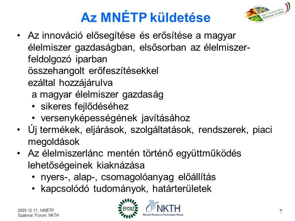 Az MNÉTP küldetése Az innováció elősegítése és erősítése a magyar élelmiszer gazdaságban, elsősorban az élelmiszer- feldolgozó iparban összehangolt erőfeszítésekkel ezáltal hozzájárulva a magyar élelmiszer gazdaság sikeres fejlődéséhez versenyképességének javításához Új termékek, eljárások, szolgáltatások, rendszerek, piaci megoldások Az élelmiszerlánc mentén történő együttműködés lehetőségeinek kiaknázása nyers-, alap-, csomagolóanyag előállítás kapcsolódó tudományok, határterületek 7 2009.12.11.