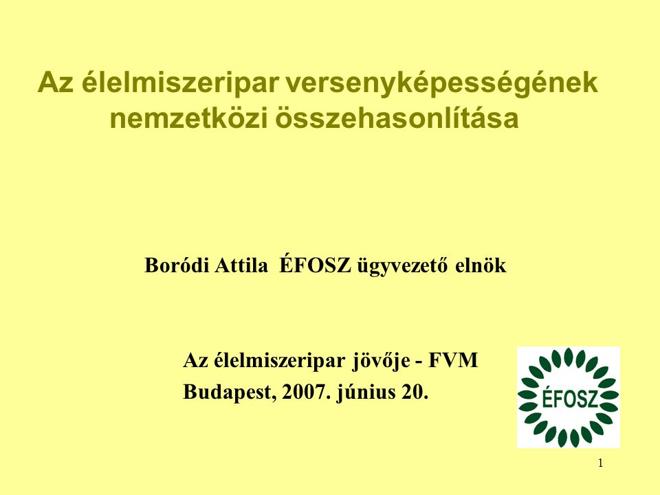 1 Boródi Attila ÉFOSZ ügyvezető elnök Az élelmiszeripar jövője - FVM Budapest, 2007. június 20. Az élelmiszeripar versenyképességének nemzetközi össze