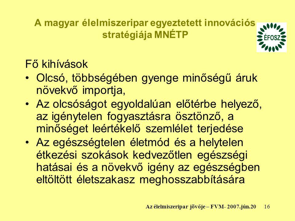 16Az élelmiszeripar jövője – FVM- 2007.jún.20 A magyar élelmiszeripar egyeztetett innovációs stratégiája MNÉTP Fő kihívások Olcsó, többségében gyenge minőségű áruk növekvő importja, Az olcsóságot egyoldalúan előtérbe helyező, az igénytelen fogyasztásra ösztönző, a minőséget leértékelő szemlélet terjedése Az egészségtelen életmód és a helytelen étkezési szokások kedvezőtlen egészségi hatásai és a növekvő igény az egészségben eltöltött életszakasz meghosszabbítására