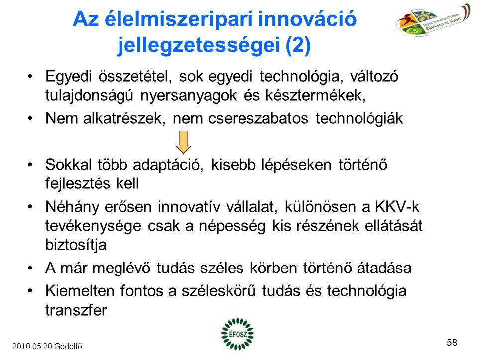 Az élelmiszeripari innováció jellegzetességei (2) Egyedi összetétel, sok egyedi technológia, változó tulajdonságú nyersanyagok és késztermékek, Nem alkatrészek, nem csereszabatos technológiák Sokkal több adaptáció, kisebb lépéseken történő fejlesztés kell Néhány erősen innovatív vállalat, különösen a KKV-k tevékenysége csak a népesség kis részének ellátását biztosítja A már meglévő tudás széles körben történő átadása Kiemelten fontos a széleskörű tudás és technológia transzfer 58 2010.05.20 Gödöllő