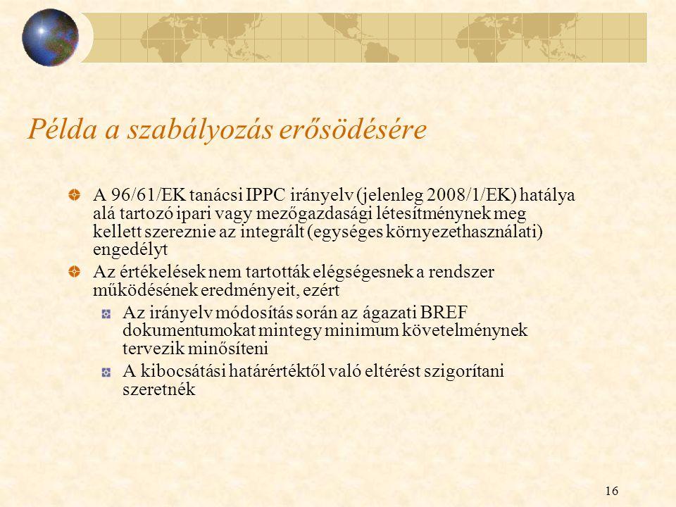 16 Példa a szabályozás erősödésére A 96/61/EK tanácsi IPPC irányelv (jelenleg 2008/1/EK) hatálya alá tartozó ipari vagy mezőgazdasági létesítménynek meg kellett szereznie az integrált (egységes környezethasználati) engedélyt Az értékelések nem tartották elégségesnek a rendszer működésének eredményeit, ezért Az irányelv módosítás során az ágazati BREF dokumentumokat mintegy minimum követelménynek tervezik minősíteni A kibocsátási határértéktől való eltérést szigorítani szeretnék
