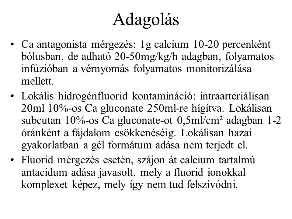 Adagolás Ca antagonista mérgezés: 1g calcium 10-20 percenként bólusban, de adható 20-50mg/kg/h adagban, folyamatos infúzióban a vérnyomás folyamatos monitorizálása mellett.