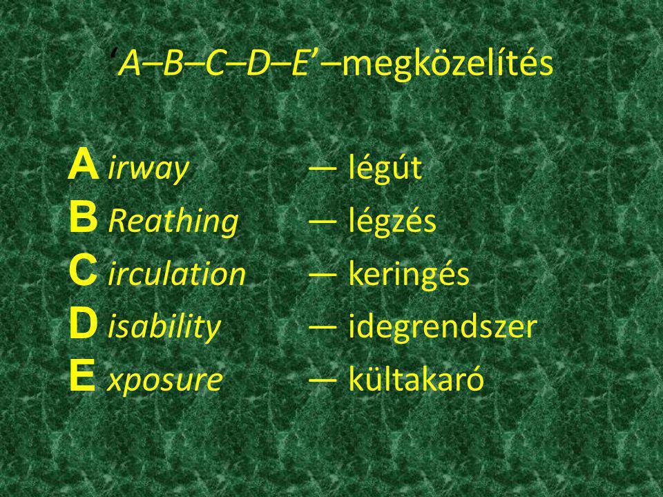 'A–B–C–D–E'–megközelítés irway— légút Reathing— légzés irculation— keringés isability— idegrendszer xposure— kültakaró A B C D E