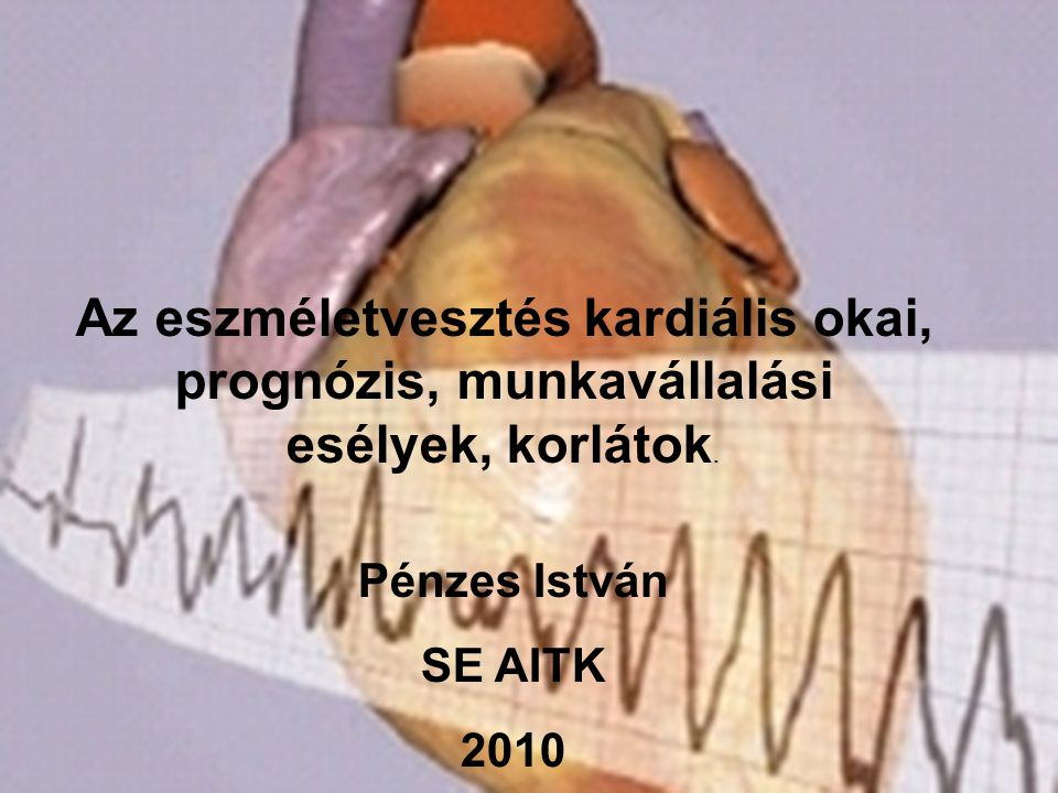 Az eszméletvesztés kardiális okai, prognózis, munkavállalási esélyek, korlátok. Pénzes István SE AITK 2010