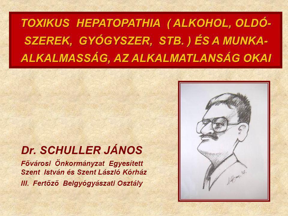 TOXIKUS HEPATOPATHIA ( ALKOHOL, OLDÓ- SZEREK, GYÓGYSZER, STB. ) ÉS A MUNKA- ALKALMASSÁG, AZ ALKALMATLANSÁG OKAI Dr. SCHULLER JÁNOS Fővárosi Önkormányz