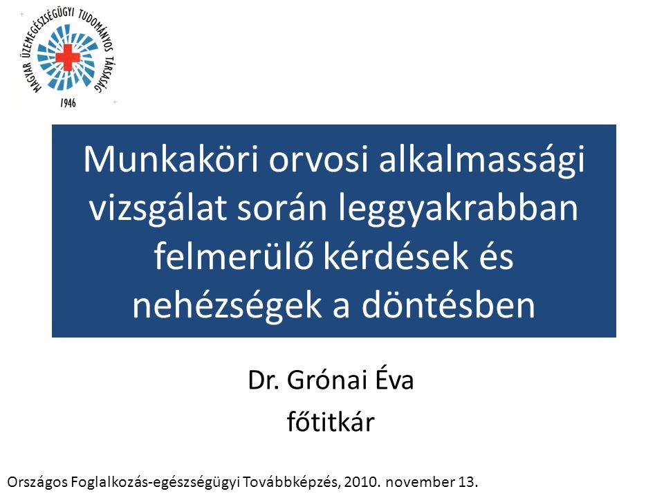 Munkaköri orvosi alkalmassági vizsgálat során leggyakrabban felmerülő kérdések és nehézségek a döntésben Dr. Grónai Éva főtitkár Országos Foglalkozás-