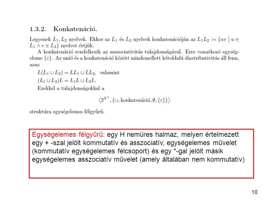 10 Egységelemes félgyűrű: egy H nemüres halmaz, melyen értelmezett egy + -szal jelölt kommutatív és asszociatív, egységelemes művelet (kommutatív egys