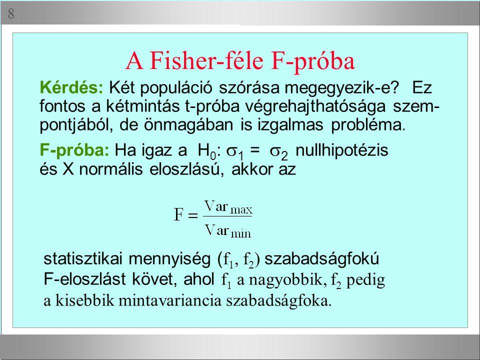  A Fisher-féle F-próba Kérdés: Két populáció szórása megegyezik-e? Ez fontos a kétmintás t-próba végrehajthatósága szem- pontjából, de önmagában is i
