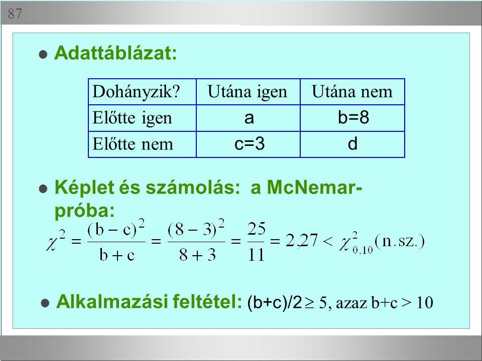  Adattáblázat: Dohányzik?Utána igenUtána nem Előtte igen ab=8 Előtte nem c=3d Képlet és számolás: a McNemar- próba: Alkalmazási feltétel: (b+c)/2 