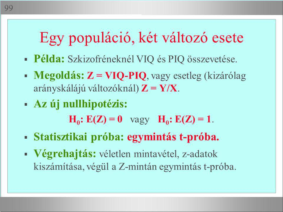  Egy populáció, két változó esete  Példa: Szkizofréneknél VIQ és PIQ összevetése.  Megoldás: Z = VIQ-PIQ, vagy esetleg (kizárólag arányskálájú vál