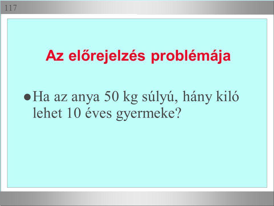  Az előrejelzés problémája l Ha az anya 50 kg súlyú, hány kiló lehet 10 éves gyermeke?