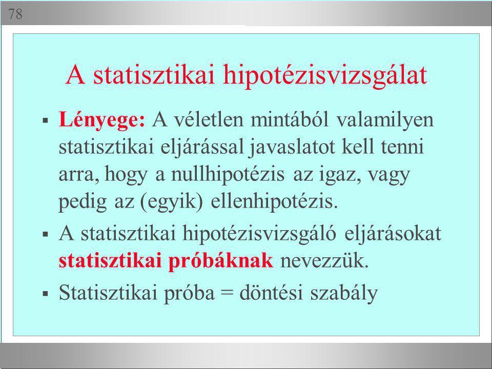  A statisztikai hipotézisvizsgálat  Lényege: A véletlen mintából valamilyen statisztikai eljárással javaslatot kell tenni arra, hogy a nullhipotézi