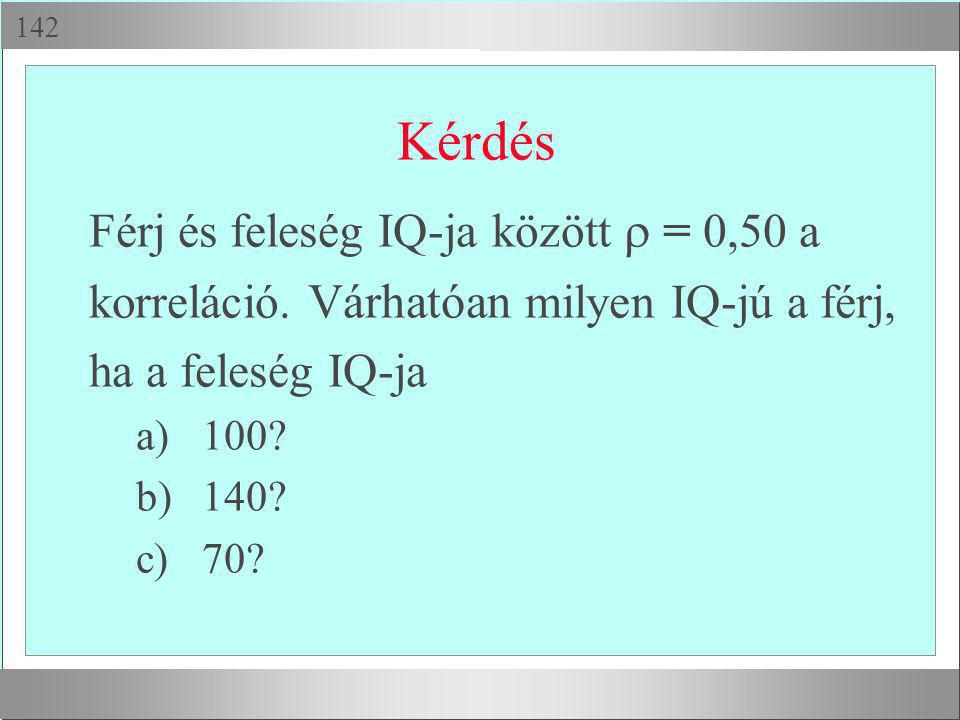  Kérdés Férj és feleség IQ-ja között  = 0,50 a korreláció. Várhatóan milyen IQ-jú a férj, ha a feleség IQ-ja a)100? b)140? c)70?