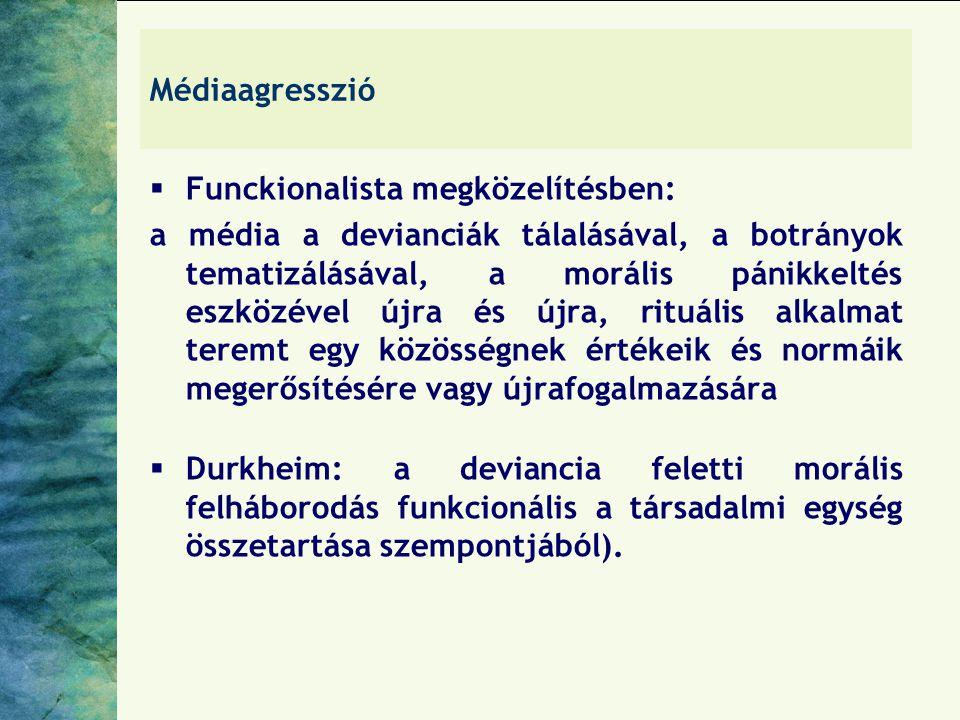 Médiaagresszió  Funckionalista megközelítésben: a média a devianciák tálalásával, a botrányok tematizálásával, a morális pánikkeltés eszközével újra és újra, rituális alkalmat teremt egy közösségnek értékeik és normáik megerősítésére vagy újrafogalmazására  Durkheim: a deviancia feletti morális felháborodás funkcionális a társadalmi egység összetartása szempontjából).