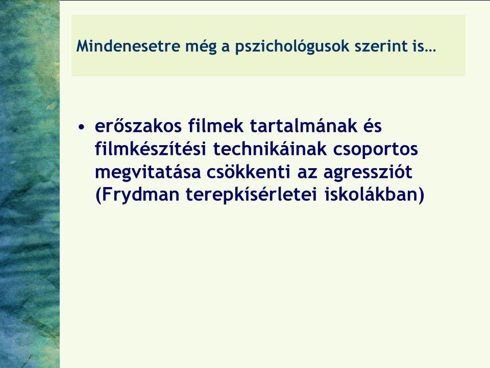 Mindenesetre még a pszichológusok szerint is… erőszakos filmek tartalmának és filmkészítési technikáinak csoportos megvitatása csökkenti az agressziót (Frydman terepkísérletei iskolákban)