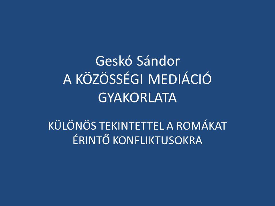 Geskó Sándor A KÖZÖSSÉGI MEDIÁCIÓ GYAKORLATA KÜLÖNÖS TEKINTETTEL A ROMÁKAT ÉRINTŐ KONFLIKTUSOKRA