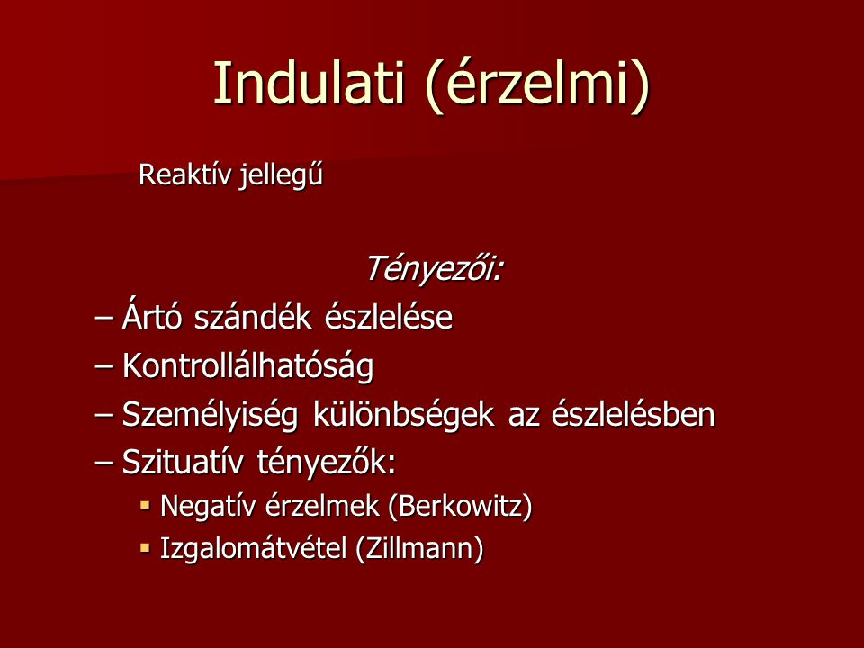 Indulati (érzelmi) Reaktív jellegű Tényezői: –Ártó szándék észlelése –Kontrollálhatóság –Személyiség különbségek az észlelésben –Szituatív tényezők:  Negatív érzelmek (Berkowitz)  Izgalomátvétel (Zillmann)